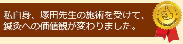 私自身、塚田先生の施術を受けて、鍼灸への価値観が変わりました